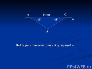 45° 45° 14 см В С А а Найти расстояние от точки А до прямой а.
