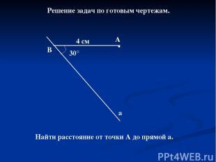 Решение задач по готовым чертежам. 30° В А а 4 см Найти расстояние от точки А до