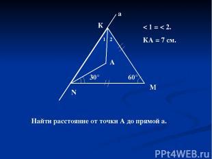 60° N М К а 30° 1 2 А < 1 = < 2. КА = 7 см. Найти расстояние от точки А до прямо