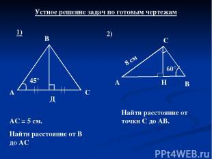 Устное решение задач по готовым чертежам 1) 45° А Д С В АС = 5 см. Найти расстоя