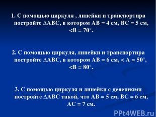 1. С помощью циркуля , линейки и транспортира постройте ΔАВС, в котором АВ = 4 с