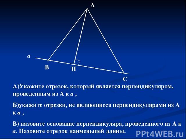 а В Н С А А)Укажите отрезок, который является перпендикуляром, проведенным из А к а , Б)укажите отрезки, не являющиеся перпендикулярами из А к а , В) назовите основание перпендикуляра, проведенного из А к а. Назовите отрезок наименьшей длины.