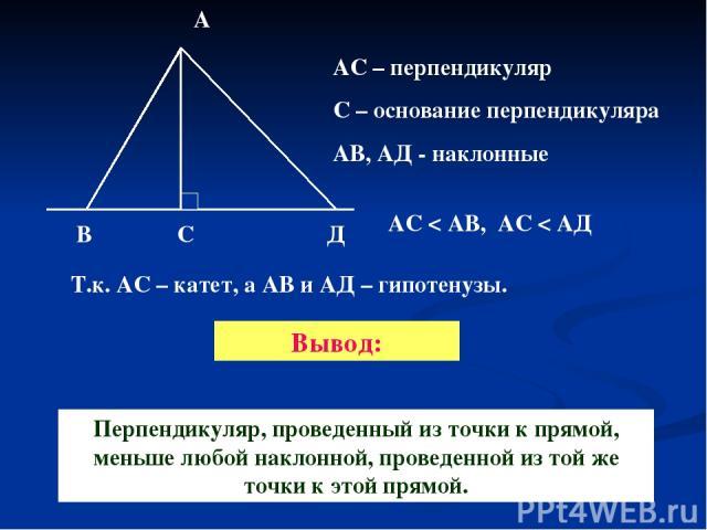 В С Д А АС – перпендикуляр С – основание перпендикуляра АВ, АД - наклонные АС < АВ, АС < АД Т.к. АС – катет, а АВ и АД – гипотенузы. Перпендикуляр, проведенный из точки к прямой, меньше любой наклонной, проведенной из той же точки к этой прямой. Вывод: