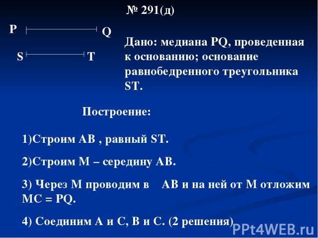 № 291(д) Р Q S Т Дано: медиана РQ, проведенная к основанию; основание равнобедренного треугольника ST. Построение: 1)Строим АВ , равный ST. 2)Строим М – середину АВ. 3) Через М проводим в ┴ АВ и на ней от М отложим МС = РQ. 4) Соединим А и С, В и С.…