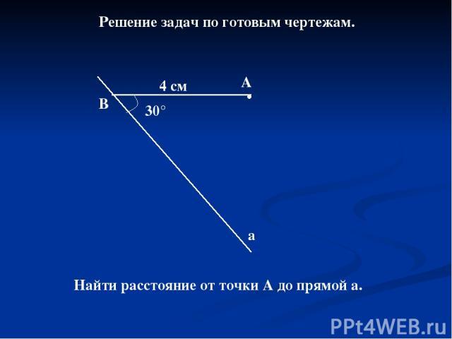Решение задач по готовым чертежам. 30° В А а 4 см Найти расстояние от точки А до прямой а.