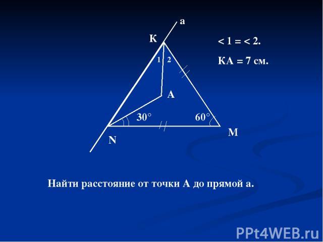 60° N М К а 30° 1 2 А < 1 = < 2. КА = 7 см. Найти расстояние от точки А до прямой а.