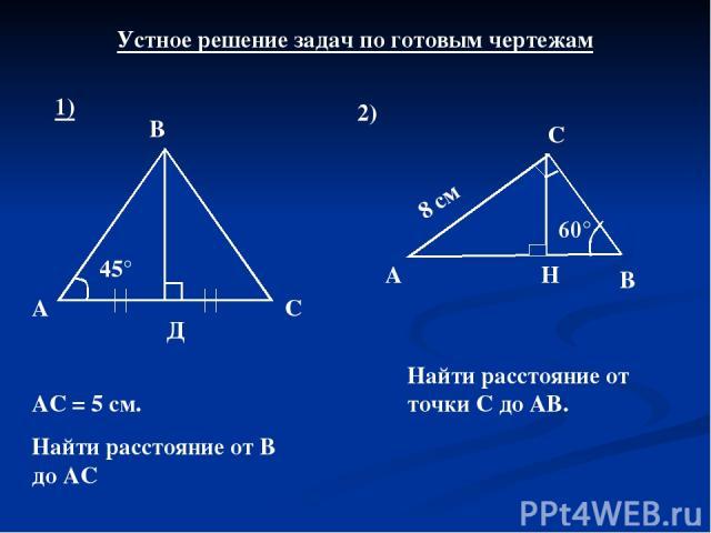 Устное решение задач по готовым чертежам 1) 45° А Д С В АС = 5 см. Найти расстояние от В до АС 2) А С В 60° 8 см Найти расстояние от точки С до АВ. Н