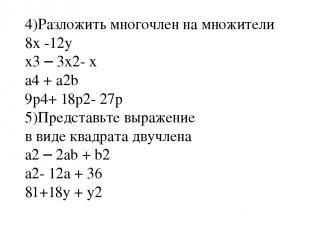 4)Разложить многочлен на множители 8x -12y x3 – 3x2- x a4 + a2b 9p4+ 18p2- 27p 5