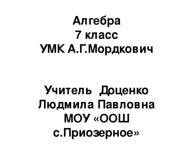 Алгебра 7 класс УМК А.Г.Мордкович Учитель Доценко Людмила Павловна МОУ «ООШ с.Приозерное»