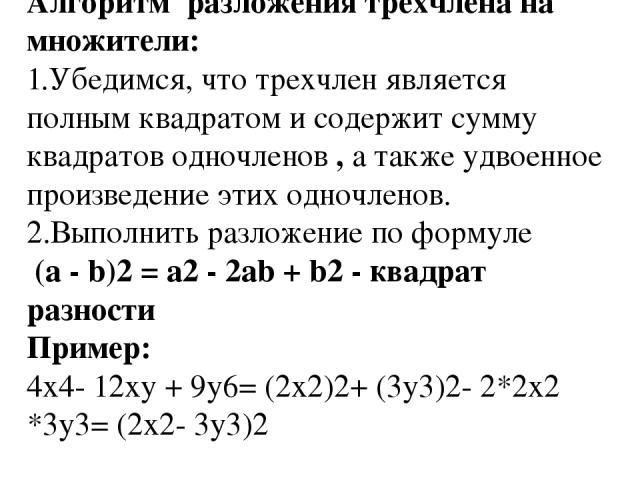 Алгоритм разложения трехчлена на множители: 1.Убедимся, что трехчлен является полным квадратом и содержит сумму квадратов одночленов , а также удвоенное произведение этих одночленов. 2.Выполнить разложение по формуле (a - b)2= a2- 2ab + b2-квад…