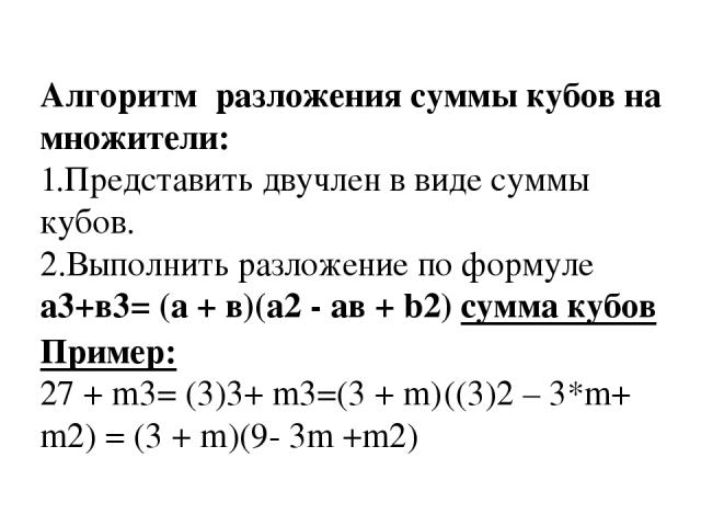 Алгоритм разложения cуммы кубов на множители: 1.Представить двучлен в виде суммы кубов. 2.Выполнить разложение по формуле а3+в3= (а + в)(а2 - aв + b2) сумма кубов Пример: 27 + m3= (3)3+ m3=(3 + m) ((3)2 – 3*m+ m2) = (3 + m)(9- 3m +m2)