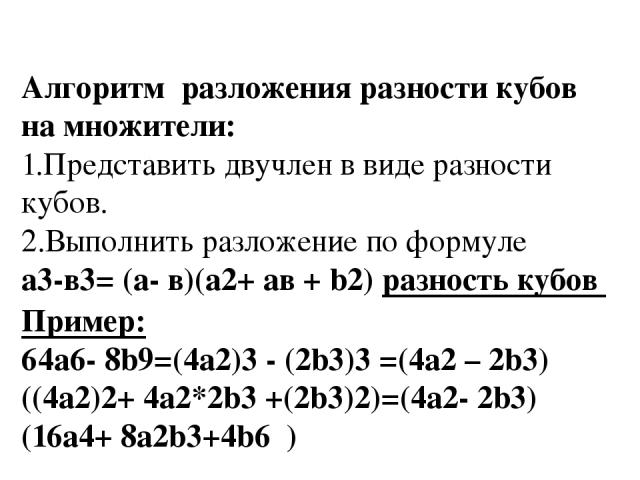 Алгоритм разложения разности кубов на множители: 1.Представить двучлен в виде разности кубов. 2.Выполнить разложение по формуле а3-в3= (а- в)(а2+ aв + b2) разность кубов Пример: 64а6- 8b9=(4a2)3 - (2b3)3 =(4a2 – 2b3)((4a2)2+ 4a2*2b3 +(2b3)2)=(4a2- 2…