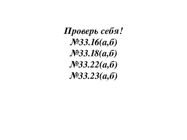 Проверь себя! №33.16(а,б) №33.18(а,б) №33.22(а,б) №33.23(а,б)