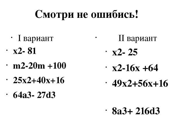 Смотри не ошибись! I вариант x2- 81 m2-20m +100 25x2+40x+16 64a3- 27d3 II вариант x2- 25 x2-16x +64 49x2+56x+16 8a3+ 216d3