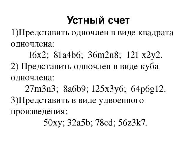 Устный счет 1)Представить одночлен в виде квадрата одночлена: 16x2; 81a4b6; 36m2n8; 121 x2y2. 2) Представить одночлен в виде куба одночлена: 27m3n3; 8a6b9; 125x3y6; 64p6g12. 3)Представить в виде удвоенного произведения: 50xy; 32a5b; 78cd; 56z3k7.
