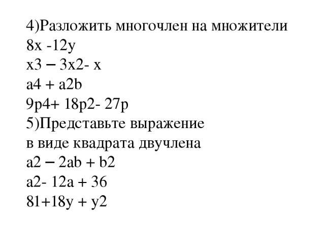 4)Разложить многочлен на множители 8x -12y x3 – 3x2- x a4 + a2b 9p4+ 18p2- 27p 5)Представьте выражение в виде квадрата двучлена a2 – 2ab + b2 a2- 12a + 36 81+18y + y2