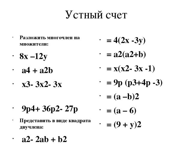 Устный счет Разложить многочлен на множители: 8x –12y a4 + a2b x3- 3x2- 3x 9p4+ 36p2- 27p Представить в виде квадрата двучлена: a2- 2ab + b2 a2- 12ab +36 81- 18y + y2 = 4(2x -3у) = a2(a2+b) = x(x2- 3x -1) = 9p (p3+4p -3) = (a –b)2 = (a – 6) = (9 + y)2