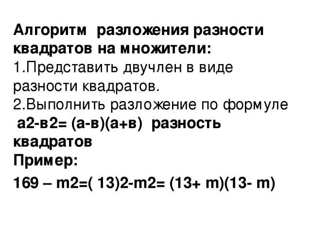 Алгоритм разложения разности квадратов на множители: 1.Представить двучлен в виде разности квадратов. 2.Выполнить разложение по формуле а2-в2= (а-в)(а+в) разность квадратов Пример: 169 – m2=( 13)2-m2= (13+ m)(13- m)