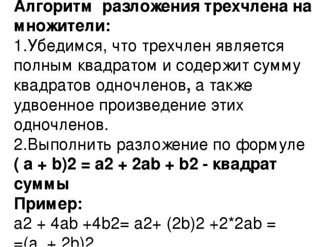 Алгоритм разложения трехчлена на множители: 1.Убедимся, что трехчлен является полным квадратом и содержит сумму квадратов одночленов, а также удвоенное произведение этих одночленов. 2.Выполнить разложение по формуле ( a + b)2= a2+ 2ab + b2- квадр…
