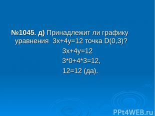 №1045. д) Принадлежит ли графику уравнения 3х+4у=12 точка D(0,3)? 3х+4у=12 3*0+4