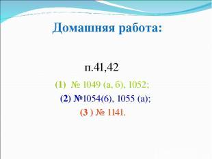 п.41,42 (1) № 1049 (а, б), 1052; (2) №1054(6), 1055 (а); (3 ) № 1141. Домашняя р