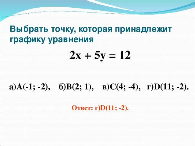 Выбрать точку, которая принадлежит графику уравнения 2х + 5у = 12 а)А(-1; -2), б)В(2; 1), в)С(4; -4), г)D(11; -2). Ответ: г)D(11; -2).