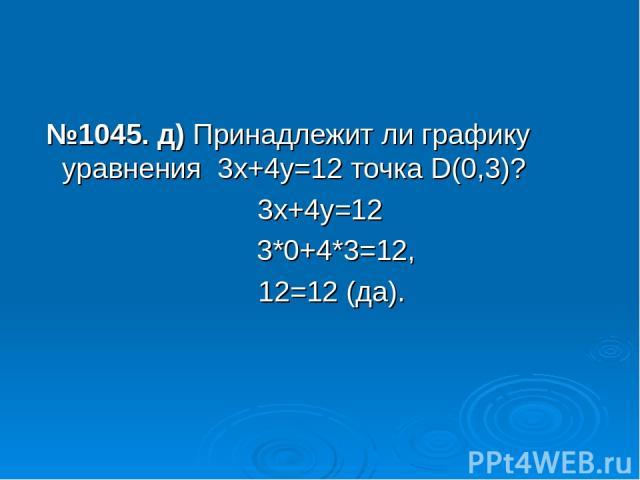 №1045. д) Принадлежит ли графику уравнения 3х+4у=12 точка D(0,3)? 3х+4у=12 3*0+4*3=12, 12=12 (да).