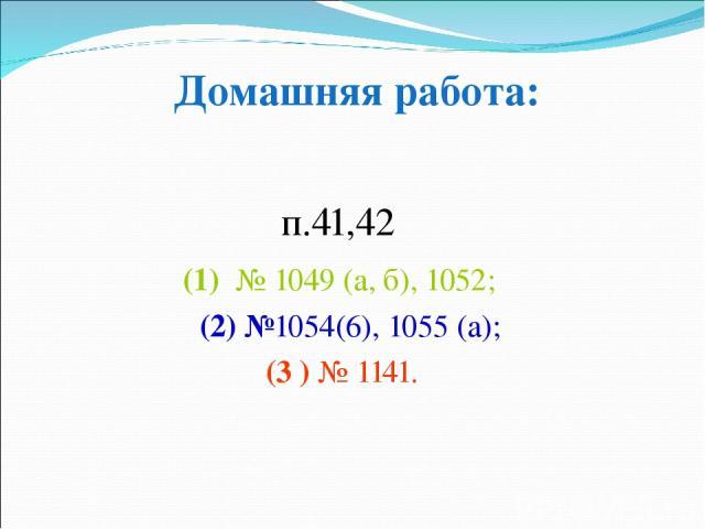 п.41,42 (1) № 1049 (а, б), 1052; (2) №1054(6), 1055 (а); (3 ) № 1141. Домашняя работа: