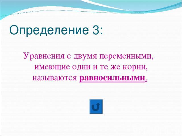 Определение 3: Уравнения с двумя переменными, имеющие одни и те же корни, называются равносильными.