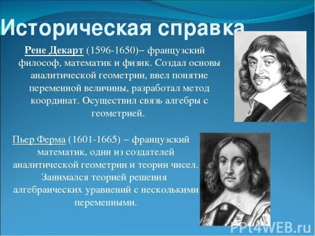 Историческая справка. Рене Декарт (1596-1650)− французский философ, математик и физик. Создал основы аналитической геометрии, ввел понятие переменной величины, разработал метод координат. Осуществил связь алгебры с геометрией. Пьер Ферма (1601-1665)…