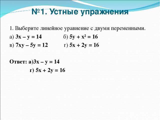 №1. Устные упражнения 1. Выберите линейное уравнение с двумя переменными. а) 3х – у = 14 б) 5у + х² = 16 в) 7ху – 5у = 12 г) 5х + 2у = 16 Ответ: а)3х – у = 14 г) 5х + 2у = 16