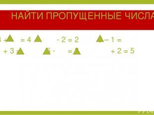 НАЙТИ ПРОПУЩЕННЫЕ ЧИСЛА 3 + = 4 - 2 = 2 5 – 1 = 1 + 3 = 5 - = 3 + 2 = 5