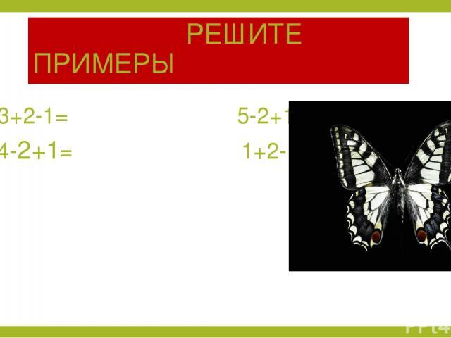 РЕШИТЕ ПРИМЕРЫ 3+2-1= 5-2+1= 4-2+1= 1+2-1=