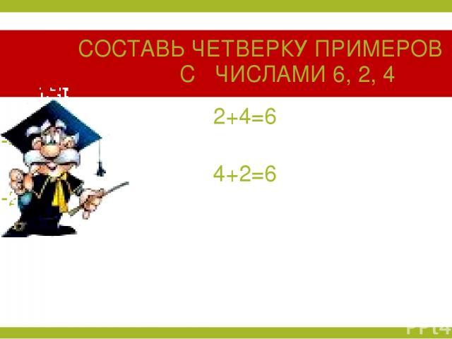 СОСТАВЬ ЧЕТВЕРКУ ПРИМЕРОВ С ЧИСЛАМИ 6, 2, 4 2+4=6 6-4=2 4+2=6 6-2=4