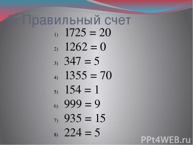 5. Правильный счет 1725= 20 1262= 0 347= 5 1355= 70 154= 1 999= 9 935= 15 224= 5