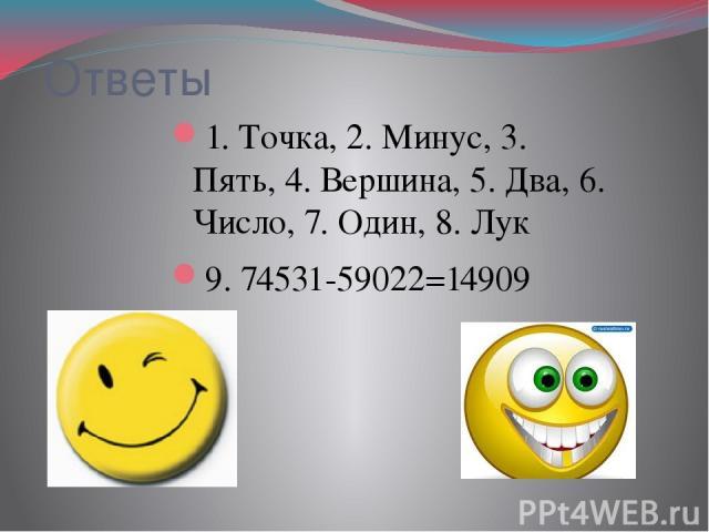 Ответы 1. Точка, 2. Минус, 3. Пять, 4. Вершина, 5. Два, 6. Число, 7. Один, 8. Лук 9. 74531-59022=14909