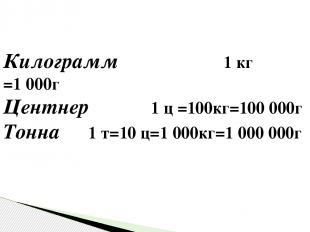 Килограмм 1 кг =1000г Центнер 1 ц =100кг=100000г Тонна 1 т=10 ц=1000кг=1000