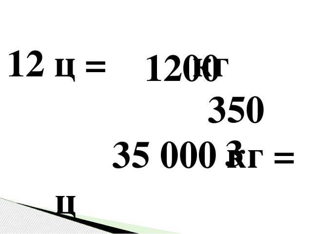 12 ц = кг 35000 кг = ц 300000 г = ц 1200 350 3