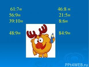 61:7= 46:8 = 56:9= 21:5= 39:10= 8:6= 48:9= 84:9=
