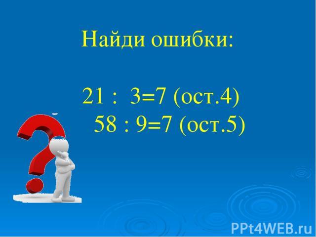 Найди ошибки: 21 : 3=7 (ост.4) 58 : 9=7 (ост.5)