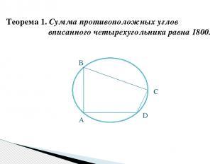 Теорема 1. Сумма противоположных углов вписанного четырехугольника равна 1800. А