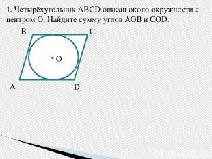 1.Четырёхугольник ABCD описан около окружности с центром О. Найдите сумму углов