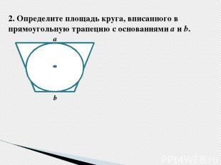 2.Определите площадь круга, вписанного в прямоугольную трапецию с основаниями а