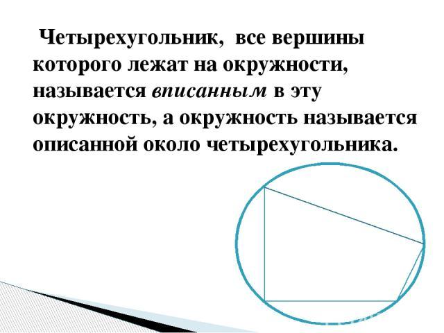 Четырехугольник, все вершины котороголежат на окружности, называетсявписаннымв эту окружность, а окружность называется описанной около четырехугольника.