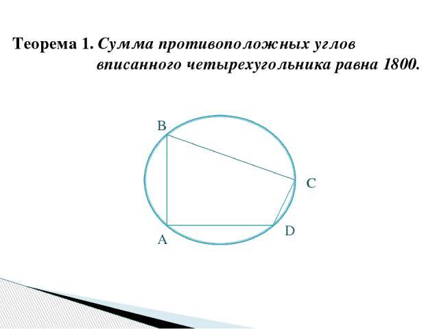 Теорема 1. Сумма противоположных углов вписанного четырехугольника равна 1800. А D С B