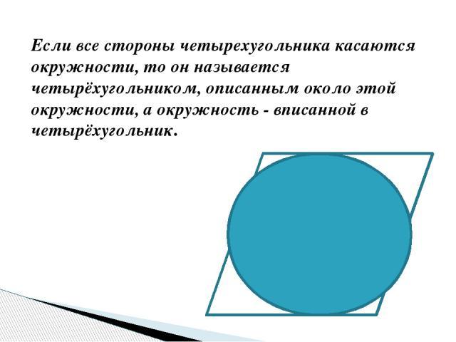 Если все стороны четырехугольника касаются окружности, то он называется четырёхугольником, описанным около этой окружности,а окружность -вписанной в четырёхугольник.