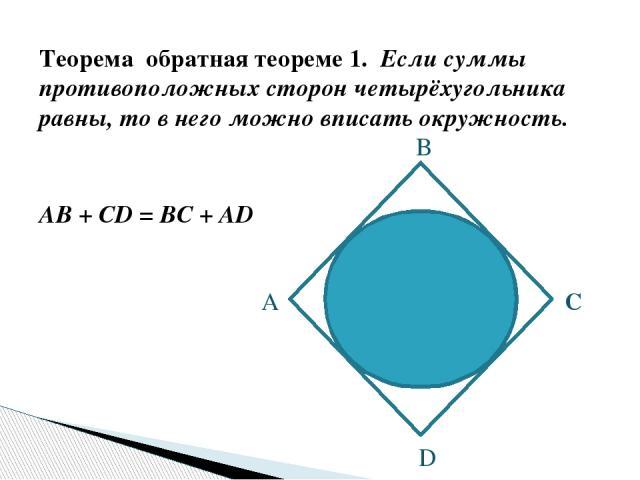 Теорема обратная теореме 1. Если суммы противоположных сторон четырёхугольника равны, то в него можно вписать окружность. AB + CD = BC + AD А B C D