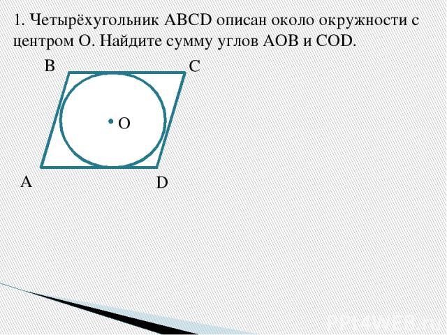 1.Четырёхугольник ABCD описан около окружности с центром О. Найдите сумму углов АОВ и COD. A B C D O