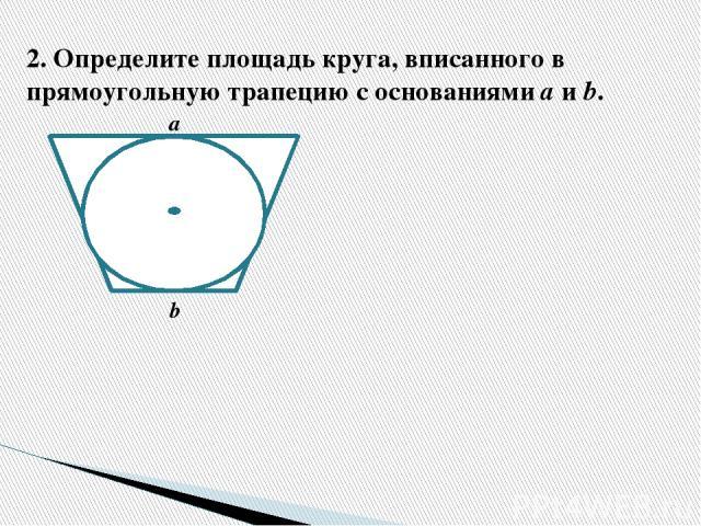 2.Определите площадь круга, вписанного в прямоугольную трапецию с основаниями а и b. а b