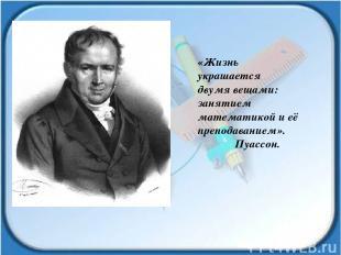 «Жизнь украшается двумя вещами: занятием математикой и её преподаванием». Пуассо